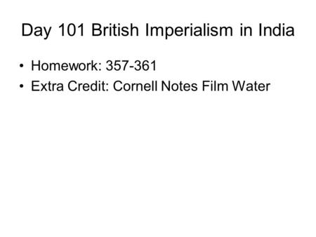 Day 101 British Imperialism in India Homework: 357-361 Extra Credit: Cornell Notes Film Water.