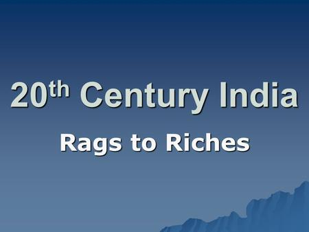 20 th Century India Rags to Riches. Pre-WWII  Had been run by Brits for 200+ years –100,000 Brits controlled 450 million Indians!