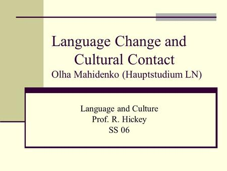 Language Change and Cultural Contact Olha Mahidenko (Hauptstudium LN) Language and Culture Prof. R. Hickey SS 06.