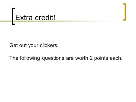Extra credit! Get out your clickers. The following questions are worth 2 points each.