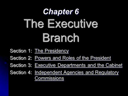 Chapter 6 The Executive Branch Section 1:The Presidency The PresidencyThe Presidency Section 2:Powers and Roles of the President Powers and Roles of the.
