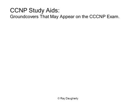 © Ray Daugherty CCNP Study Aids: Groundcovers That May Appear on the CCCNP Exam.