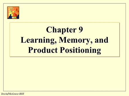 Irwin/McGraw-Hill Chapter 9 Learning, Memory, and Product Positioning.