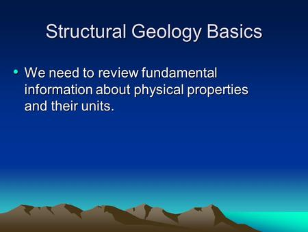Structural Geology Basics We need to review fundamental information about physical properties and their units. We need to review fundamental information.