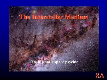 8A The Interstellar Medium No, it's not a space psychic.