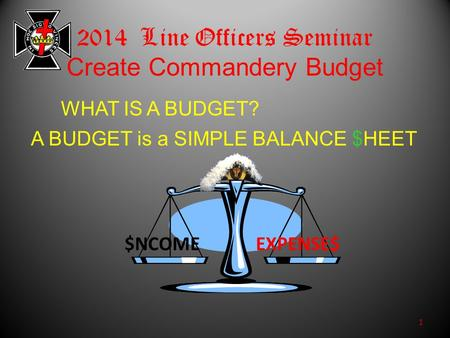 2014 Line Officers Seminar Create Commandery Budget $NCOMEEXPENSE$ 1 WHAT IS A BUDGET? A BUDGET is a SIMPLE BALANCE $HEET.