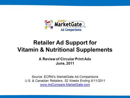 1 Retailer Ad Support for Vitamin & Nutritional Supplements A Review of Circular Print Ads June, 2011 Source: ECRM's MarketGate Ad Comparisons U.S. & Canadian.