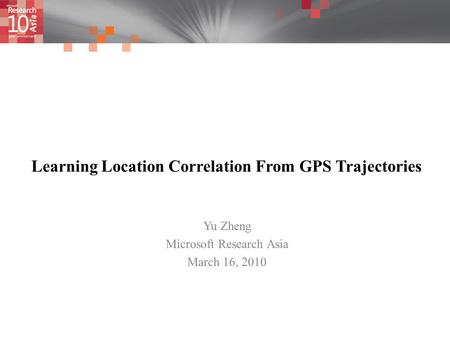 Learning Location Correlation From GPS Trajectories Yu Zheng Microsoft Research Asia March 16, 2010.