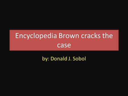 Encyclopedia Brown cracks the case by: Donald J. Sobol.