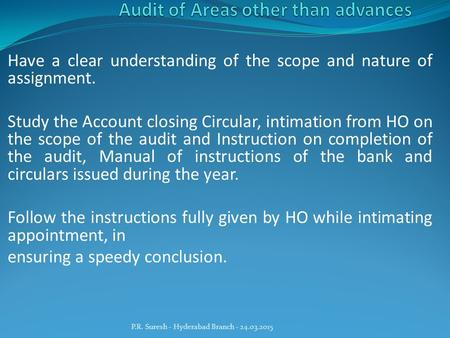 Have a clear understanding of the scope and nature of assignment. Study the Account closing Circular, intimation from HO on the scope of the audit and.