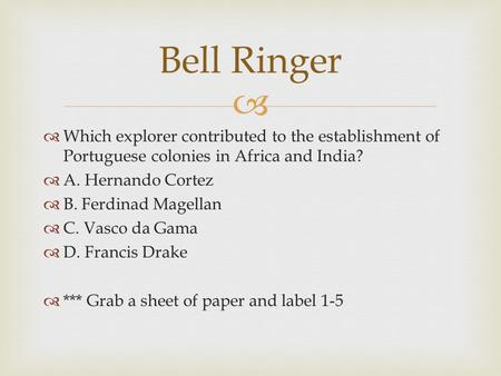 Bell Ringer Which explorer contributed to the establishment of Portuguese colonies in Africa and India? A. Hernando Cortez B. Ferdinad Magellan C. Vasco.