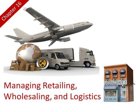 Managing Retailing, Wholesaling, and Logistics