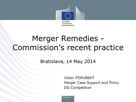 Merger Remedies - Commission's recent practice Bratislava, 14 May 2014 Viktor PORUBSKÝ Merger Case Support and Policy DG Competition.