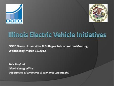 GGCC Green Universities & Colleges Subcommittee Meeting Wednesday, March 21, 2012 Kate Tomford Illinois Energy Office Department of Commerce & Economic.