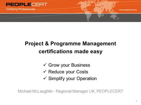 1 Project & Programme Management certifications made easy Grow your Business Reduce your Costs Simplify your Operation Michael McLaughlin - Regional Manager.