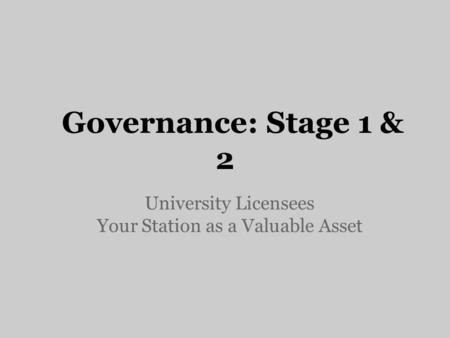 Governance: Stage 1 & 2 University Licensees Your Station as a Valuable Asset.