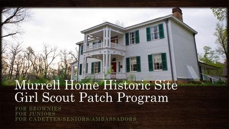 Murrell Home Historic Site Girl Scout Patch Program FOR BROWNIES FOR JUNIORS FOR CADETTES/SENIORS/AMBASSADORS.