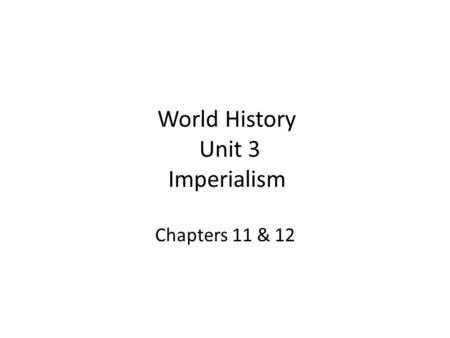 World History Unit 3 Imperialism Chapters 11 & 12.