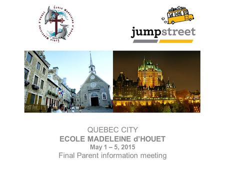 QUEBEC CITY ECOLE MADELEINE d'HOUET May 1 – 5, 2015 Final Parent information meeting.