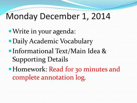 Monday December 1, 2014 Write in your agenda: Daily Academic Vocabulary Informational Text/Main Idea & Supporting Details Homework: Read for 3o minutes.