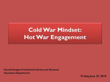 Cold War Mindset: Hot War Engagement Friday, June 25, 2010 Ronald Reagan Presidential Library and Museum Education Department.