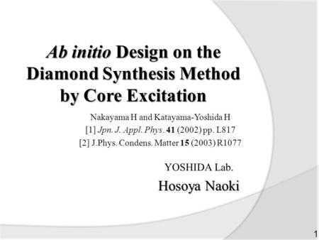 Ab initio Design on the Diamond Synthesis Method by Core Excitation YOSHIDA Lab. Hosoya Naoki 1 Nakayama H and Katayama-Yoshida H [1] Jpn. J. Appl. Phys.
