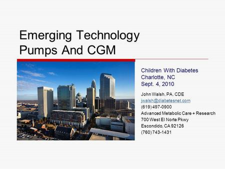 Emerging Technology Pumps And CGM Children With Diabetes Charlotte, NC Sept. 4, 2010 John Walsh, PA, CDE (619) 497-0900 Advanced.