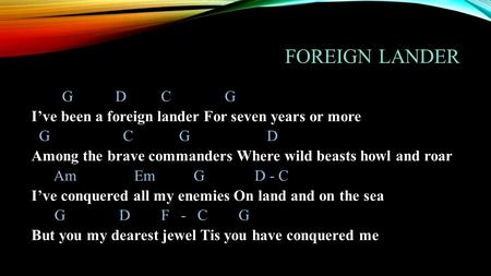 FOREIGN LANDER G D C G I've been a foreign lander For seven years or more G C G D Among the brave commanders Where wild beasts howl and roar Am Em G D.