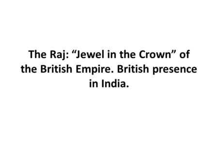 "The Raj: ""Jewel in the Crown"" of the British Empire. British presence in India."