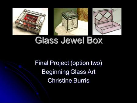 Glass Jewel Box Final Project (option two) Beginning Glass Art Christine Burris.