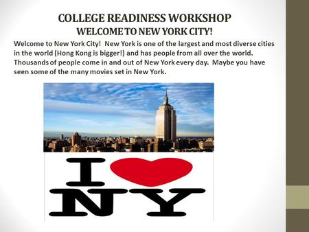 COLLEGE READINESS WORKSHOP WELCOME TO NEW YORK CITY! Welcome to New York City! New York is one of the largest and most diverse cities in the world (Hong.