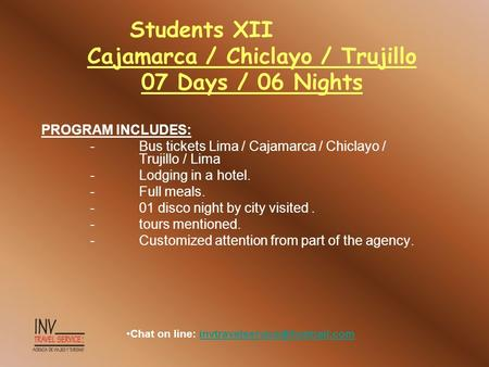 Students XII Cajamarca / Chiclayo / Trujillo 07 Days / 06 Nights PROGRAM INCLUDES: -Bus tickets Lima / Cajamarca / Chiclayo / Trujillo / Lima -Lodging.