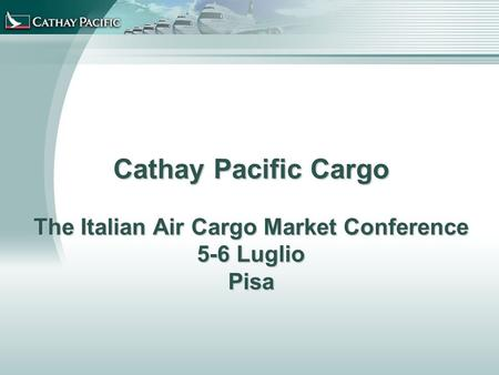 Cathay Pacific Cargo The Italian Air Cargo Market Conference 5-6 Luglio Pisa.