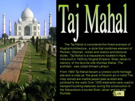 The Taj Mahal is considered the finest exemple of Mughal Architecture, a style that combines element of Persian, Ottoman,Indian and Islamic architectural.