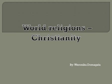 By: Weronika Domaga ł a. Christianity - monotheistic religion of revelation, based on the teachings of Jesus Christ. Its followers recognize in him the.
