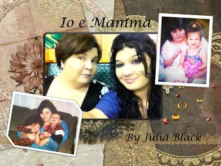 Io e Mamma By Julia Black. Io e Mamma (Me and Mom) By: Julia Black.