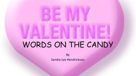 "WORDS ON THE CANDY By Sandra Lee Hendrickson Words on the Candy Verse 1 Words on the candy ""U R Neat"". Words on the candy ""U R Sweet"". Are they for me?"