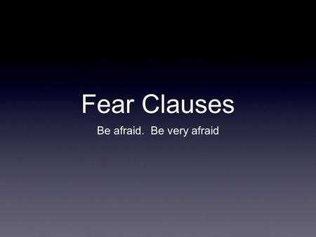 Fear Clauses Be afraid. Be very afraid. The Dreaded Fear Clause Fear clauses are the last major category of Latin subjunctive subordinate clauses. They.