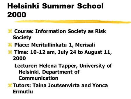 Helsinki Summer School 2000 z Course: Information Society as Risk Society z Place: Meritullinkatu 1, Merisali z Time: 10-12 am, July 24 to August 11, 2000.