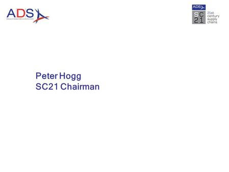 Peter Hogg SC21 Chairman. What is SC21? SC21 is an industry change programme designed to accelerate the competitiveness of the aerospace & defence industry.