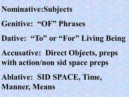 "Nominative:Subjects Genitive: ""OF"" Phrases Dative: ""To"" or ""For"" Living Being Accusative: Direct Objects, preps with action/non sid space preps Ablative:"