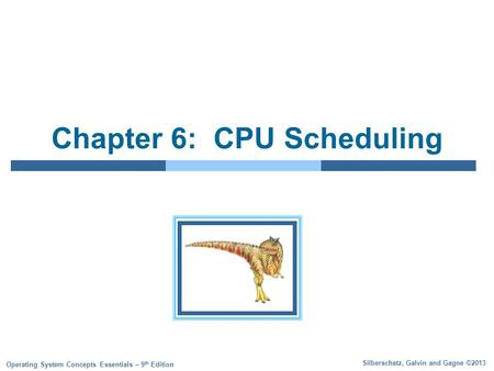 Silberschatz, Galvin and Gagne ©2013 Operating System Concepts Essentials – 9 th Edition Chapter 6: CPU Scheduling.
