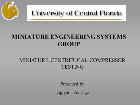 MINIATURE ENGINEERING SYSTEMS GROUP MINIATURE CENTRIFUGAL COMPRESSOR TESTING Presented by Dipjyoti Acharya.