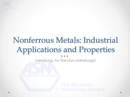 Nonferrous Metals: Industrial Applications and Properties Metallurgy for the Non-Metallurgist.