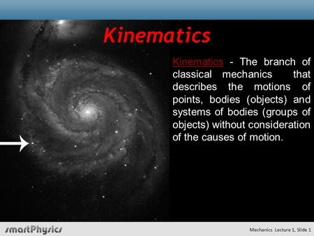 KinematicsKinematics - The branch of classical mechanics that describes the motions of points, bodies (objects) and systems of bodies (groups of objects)