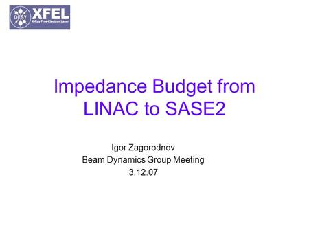 Impedance Budget from LINAC to SASE2 Igor Zagorodnov Beam Dynamics Group Meeting 3.12.07.