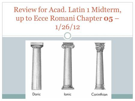 Review for Acad. Latin 1 Midterm, up to Ecce Romani Chapter 05 – 1/26/12.