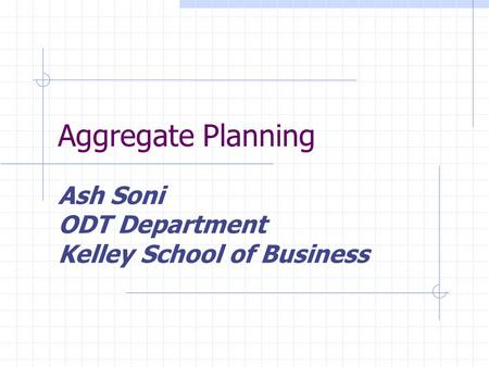 Aggregate Planning Ash Soni ODT Department Kelley School of Business.