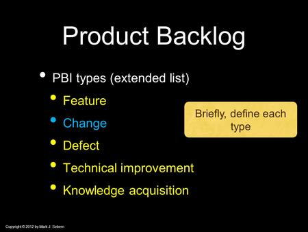 Copyright © 2012 by Mark J. Sebern Product Backlog PBI types (extended list) Feature Change Defect Technical improvement Knowledge acquisition Briefly,