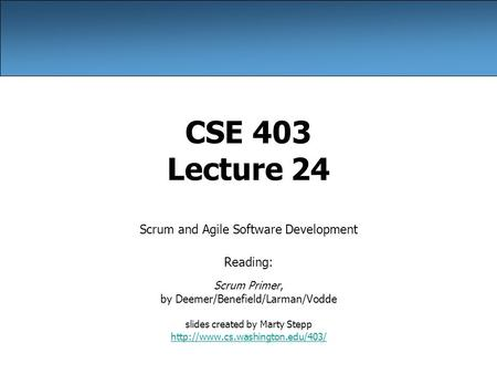 CSE 403 Lecture 24 Scrum and Agile Software Development Reading: Scrum Primer, by Deemer/Benefield/Larman/Vodde slides created by Marty Stepp